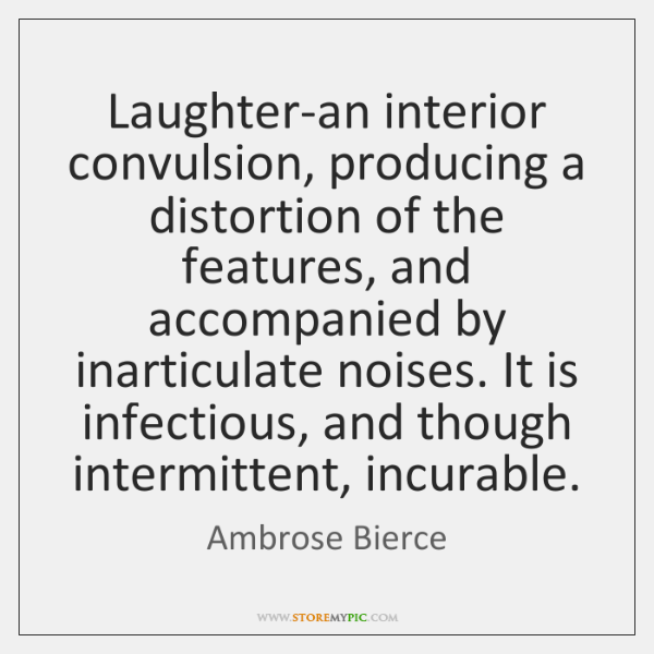 Laughter-an interior convulsion, producing a distortion of the features, and accompanied by ...