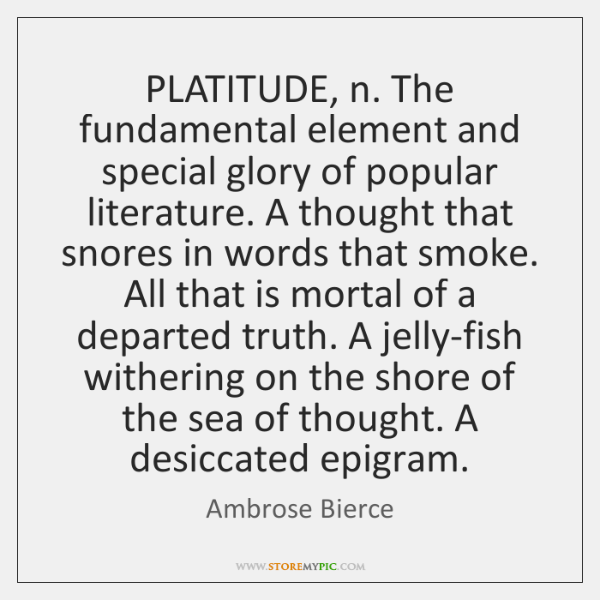 PLATITUDE, n. The fundamental element and special glory of popular literature. A ...