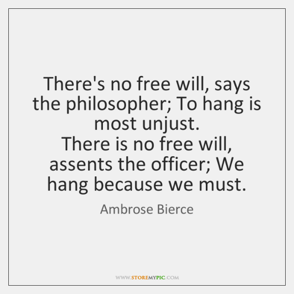 There's no free will, says the philosopher; To hang is most unjust.   ...