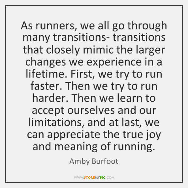 As runners, we all go through many transitions- transitions that closely mimic ...