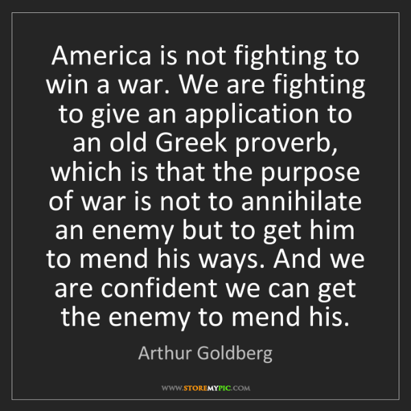 Arthur Goldberg: America is not fighting to win a war. We are fighting...