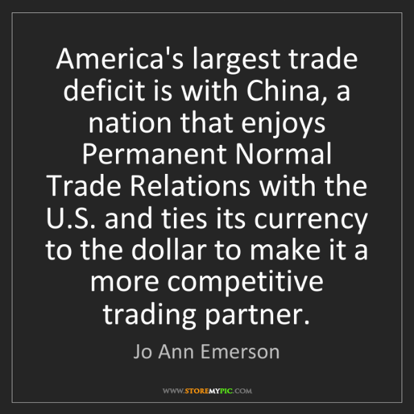 Jo Ann Emerson: America's largest trade deficit is with China, a nation...
