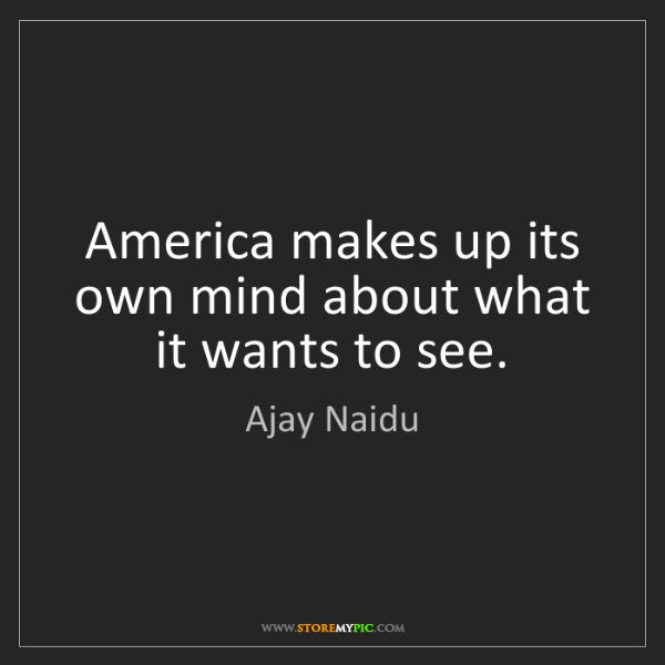 Ajay Naidu: America makes up its own mind about what it wants to...