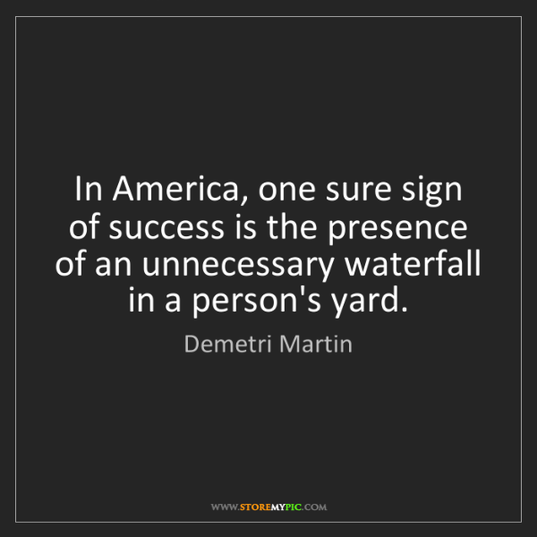 Demetri Martin: In America, one sure sign of success is the presence...