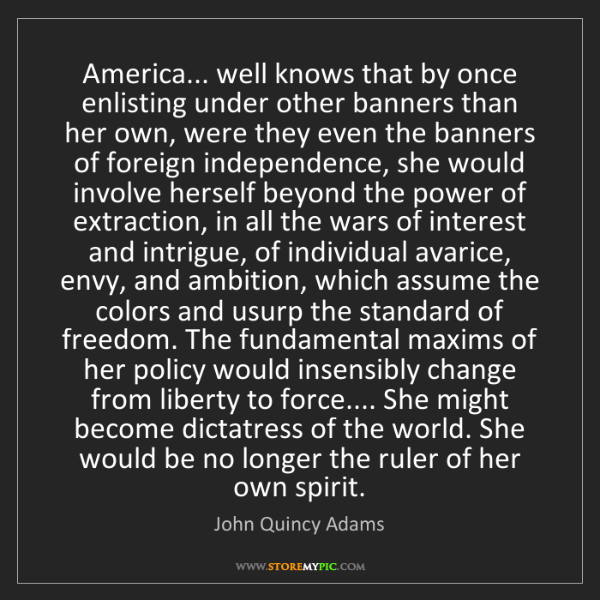 John Quincy Adams: America... well knows that by once enlisting under other...