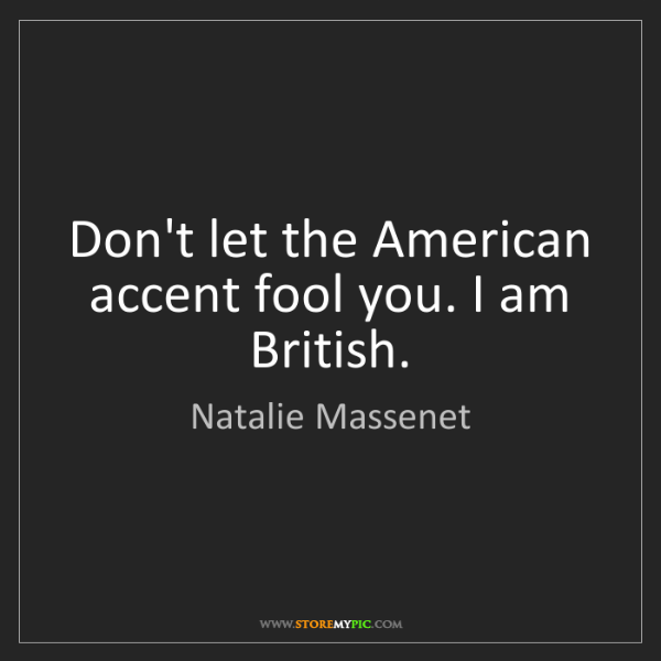 Natalie Massenet: Don't let the American accent fool you. I am British.