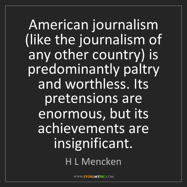 H L Mencken: American journalism (like the journalism of any other...