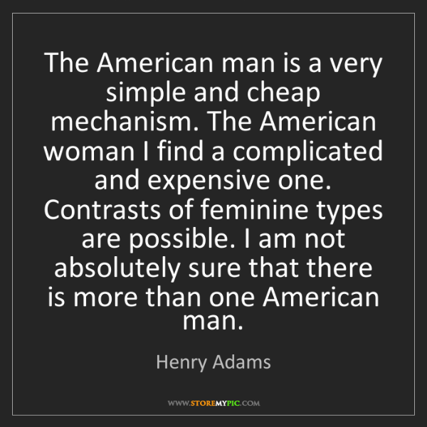 Henry Adams: The American man is a very simple and cheap mechanism....