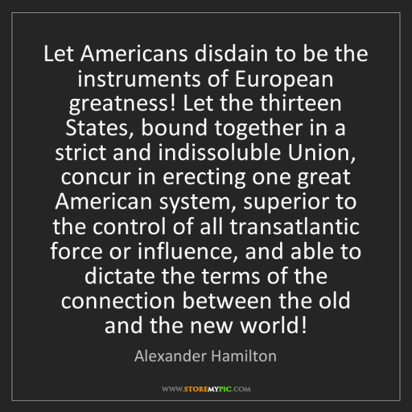 Alexander Hamilton: Let Americans disdain to be the instruments of European...