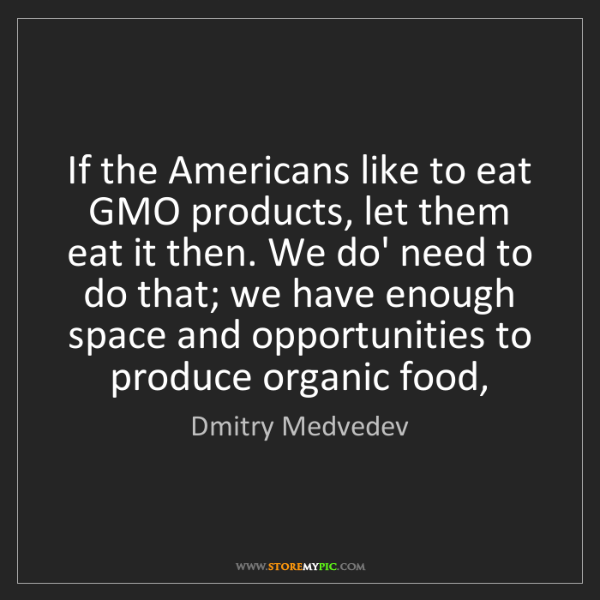 Dmitry Medvedev: If the Americans like to eat GMO products, let them eat...