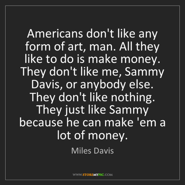 Miles Davis: Americans don't like any form of art, man. All they like...