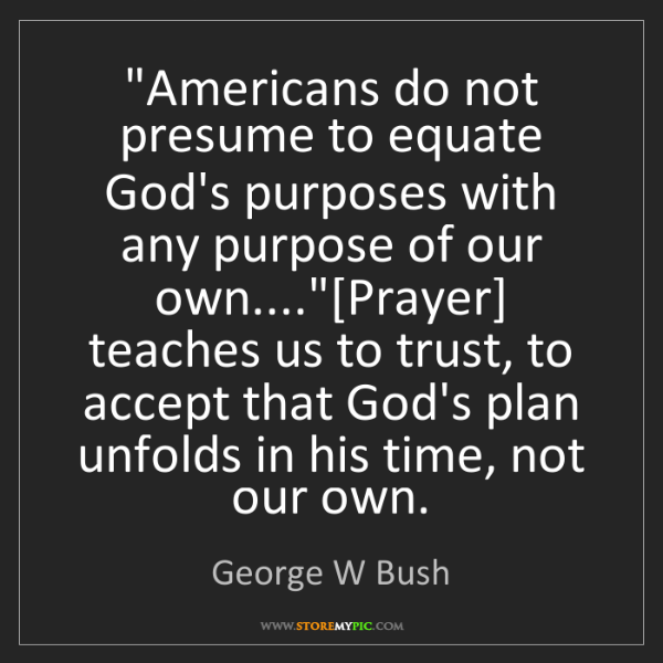 """George W Bush: """"Americans do not presume to equate God's purposes with..."""