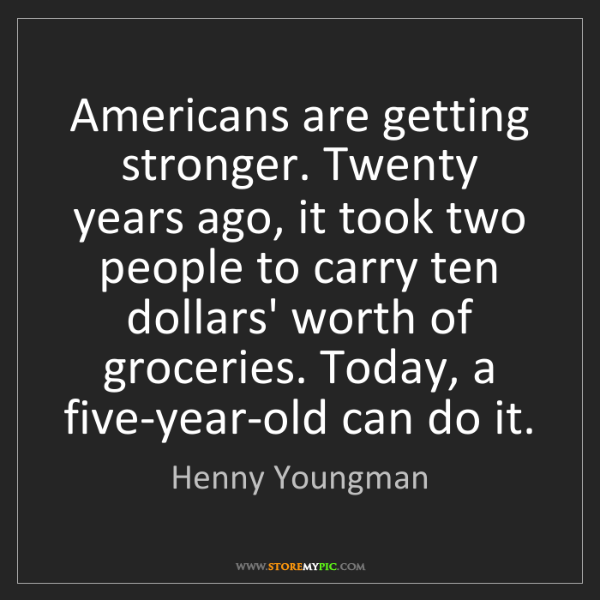 Henny Youngman: Americans are getting stronger. Twenty years ago, it...
