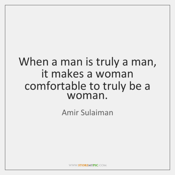 When a man is truly a man, it makes a woman comfortable ...