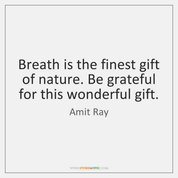 Breath is the finest gift of nature. Be grateful for this wonderful ...