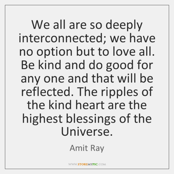 We all are so deeply interconnected; we have no option but to ...