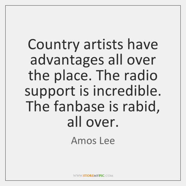 Country artists have advantages all over the place. The radio support is ...