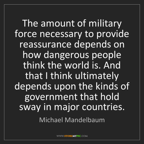 Michael Mandelbaum: The amount of military force necessary to provide reassurance...