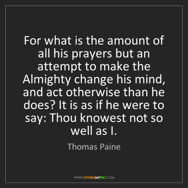 Thomas Paine: For what is the amount of all his prayers but an attempt...