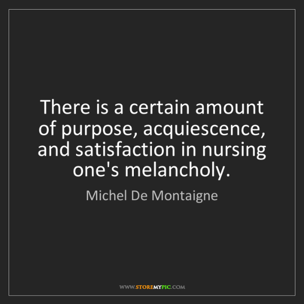 Michel De Montaigne: There is a certain amount of purpose, acquiescence, and...