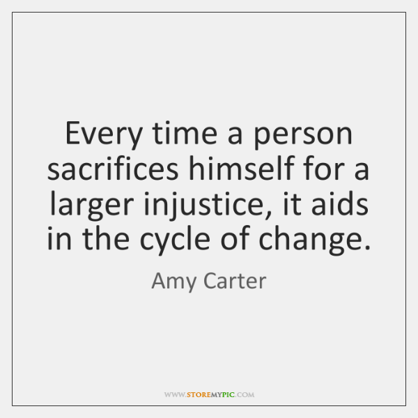 Every time a person sacrifices himself for a larger injustice, it aids ...