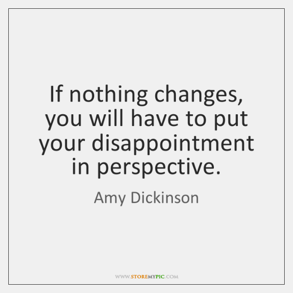If nothing changes, you will have to put your disappointment in perspective.
