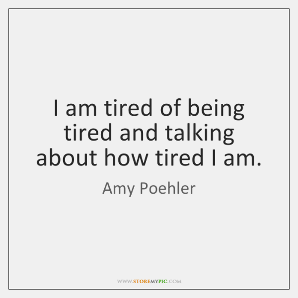 I am tired of being tired and talking about how tired I ...