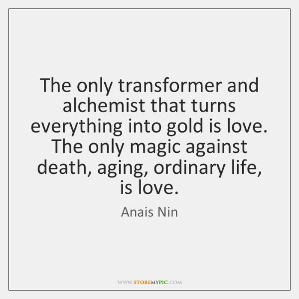 The only transformer and alchemist that turns everything into gold is love. ...