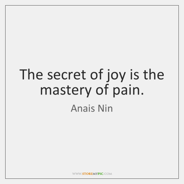 The secret of joy is the mastery of pain.