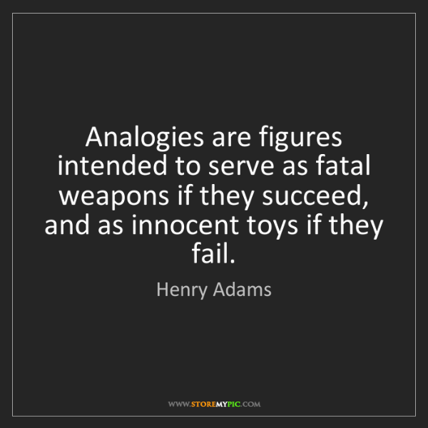 Henry Adams: Analogies are figures intended to serve as fatal weapons...