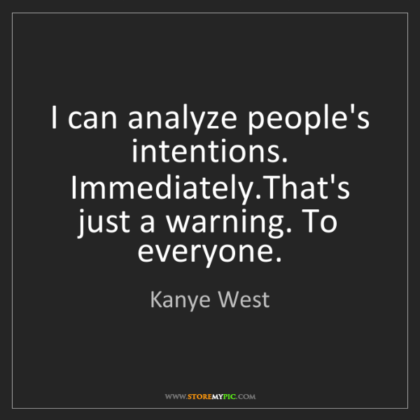 Kanye West: I can analyze people's intentions. Immediately.That's...