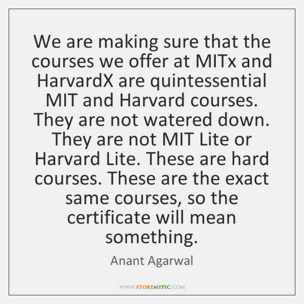 We are making sure that the courses we offer at MITx and ...