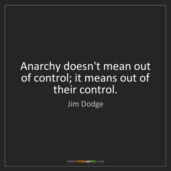 Jim Dodge: Anarchy doesn't mean out of control; it means out of...