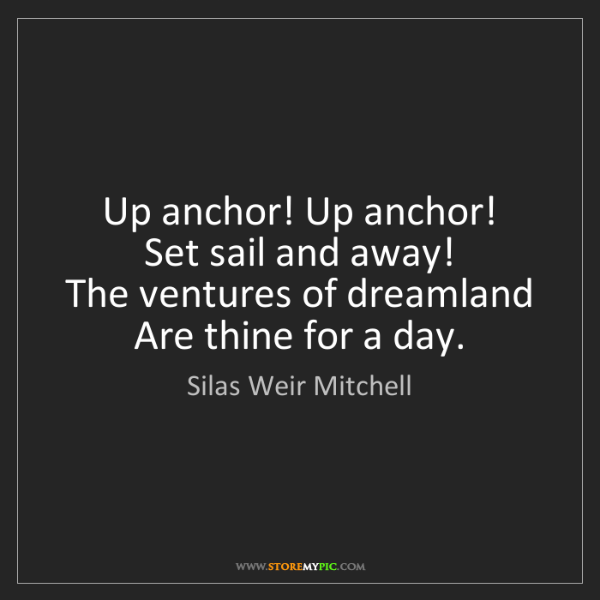 Silas Weir Mitchell: Up anchor! Up anchor!   Set sail and away!   The ventures...
