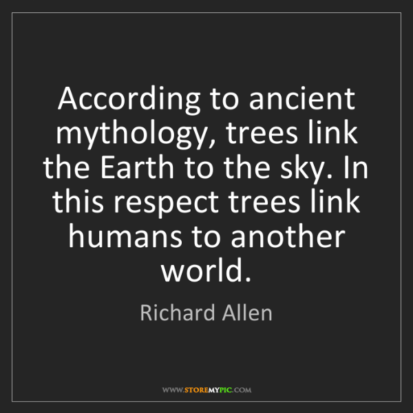 Richard Allen: According to ancient mythology, trees link the Earth...