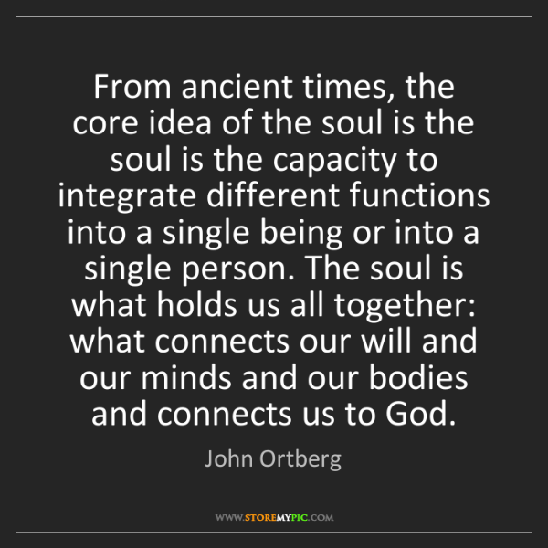 John Ortberg: From ancient times, the core idea of the soul is the...