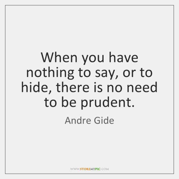 When you have nothing to say, or to hide, there is no ...