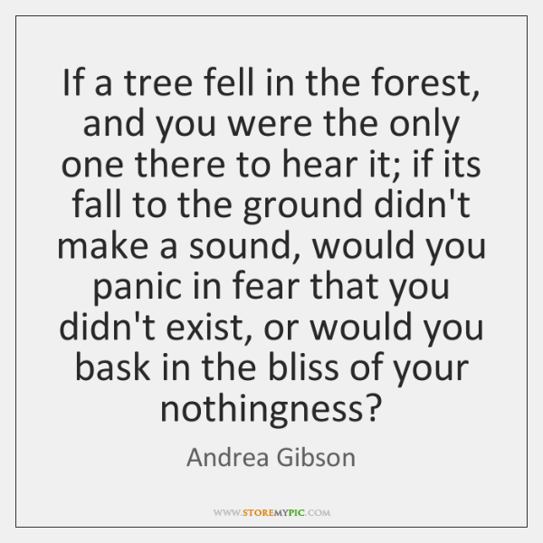 If a tree fell in the forest, and you were the only ...
