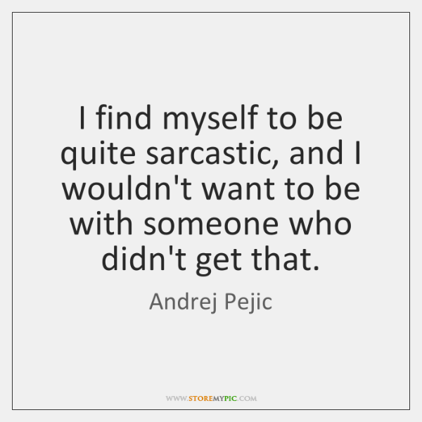 I find myself to be quite sarcastic, and I wouldn't want to ...