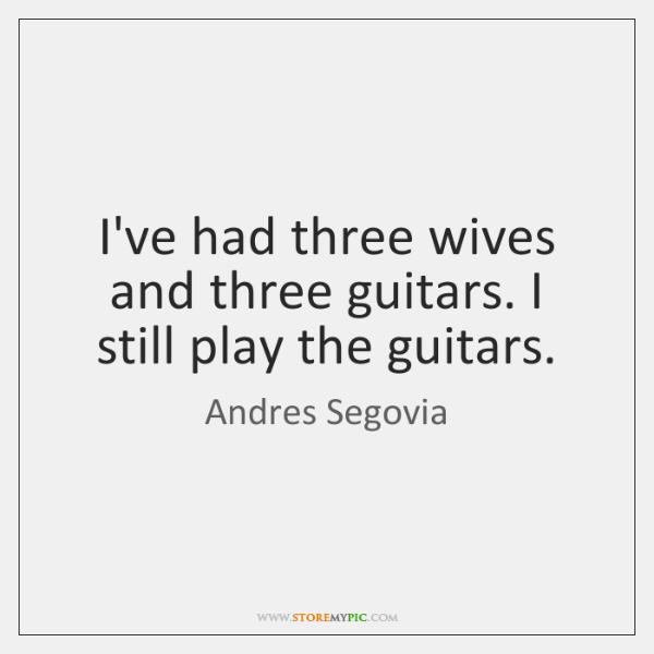 I've had three wives and three guitars. I still play the guitars.