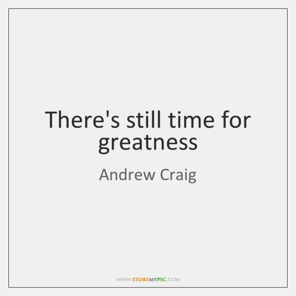 There's still time for greatness