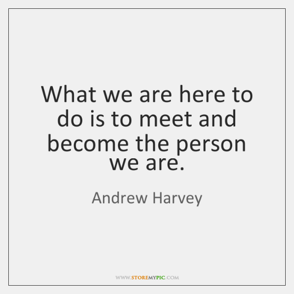 What we are here to do is to meet and become the ...