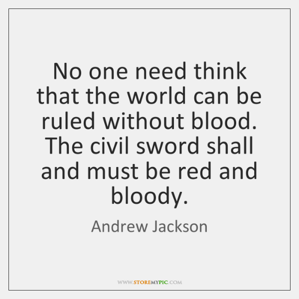 No one need think that the world can be ruled without blood. ...