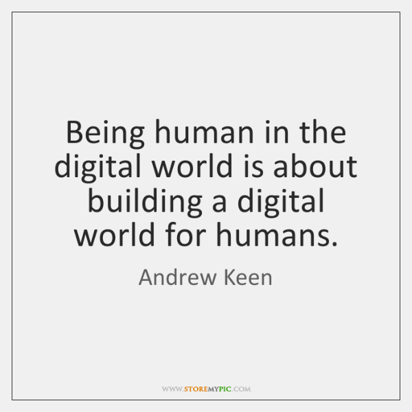 Being human in the digital world is about building a digital world ...