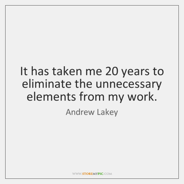 It has taken me 20 years to eliminate the unnecessary elements from my ...