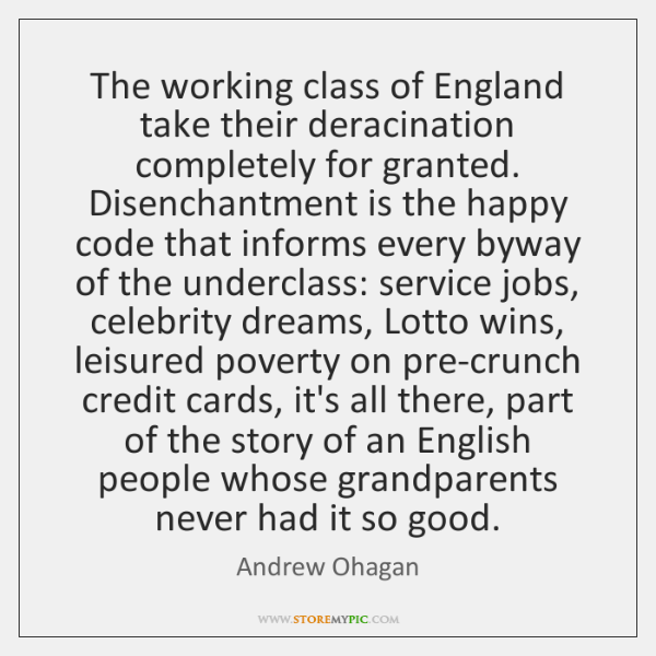 The working class of England take their deracination completely for granted. Disenchantment ...