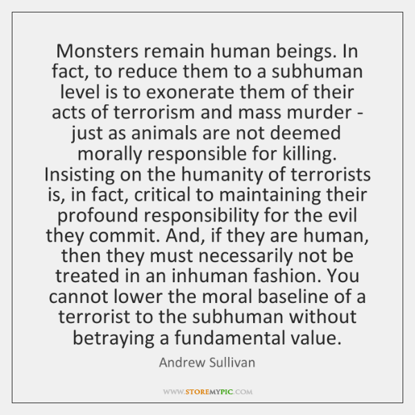 Monsters remain human beings. In fact, to reduce them to a subhuman ...