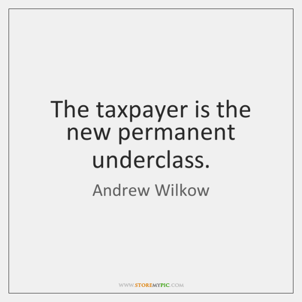 The taxpayer is the new permanent underclass.