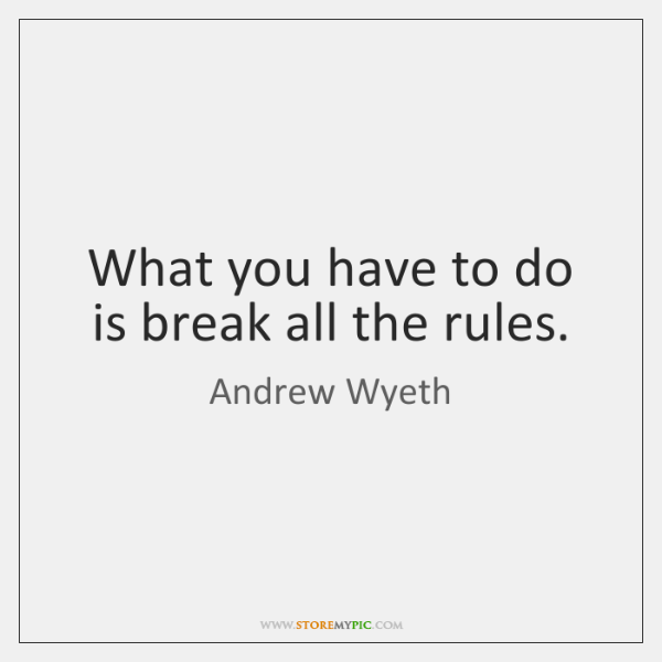 What you have to do is break all the rules.