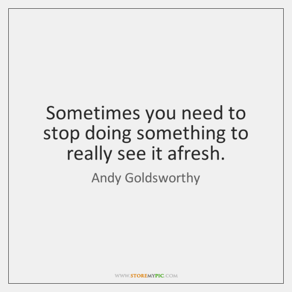 Sometimes you need to stop doing something to really see it afresh.